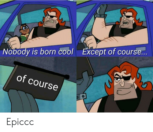 Cool, Dank Memes, and Born: Except of course...  Nobody is born cool  of course Epiccc