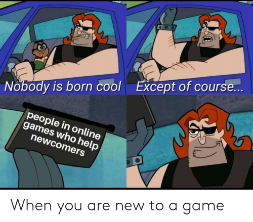 Cool, Game, and Games: Except of course...  Nobody is born cool  people in onli ne  games who help  newcomers When you are new to a game