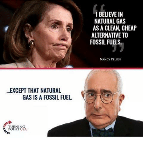 Memes, Fossil, and Nancy Pelosi: ..EXCEPT THAT NATURAL  GAS IS A FOSSIL FUEL  TURNING  I BELIEVE IN  NATURAL GAS  AS A CLEAN, CHEAP  ALTERNATIVE TO  FOSSIL FUELS.  NANCY PELOSI
