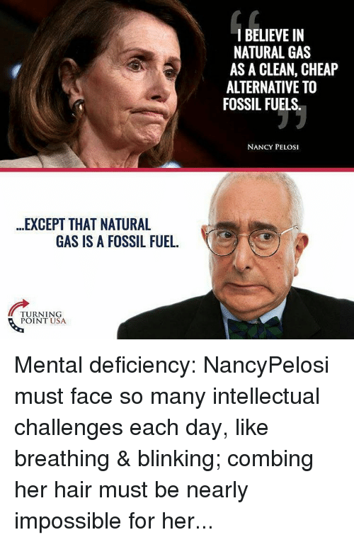Memes, Fossil, and Hair: EXCEPT THAT NATURAL  GAS IS A FOSSIL FUEL.  TURNING  POINT USA  I BELIEVE IN  NATURAL GAS  AS A CLEAN, CHEAP  ALTERNATIVE TO  FOSSIL FUELS  NANCY PELOSI Mental deficiency: NancyPelosi must face so many intellectual challenges each day, like breathing & blinking; combing her hair must be nearly impossible for her...
