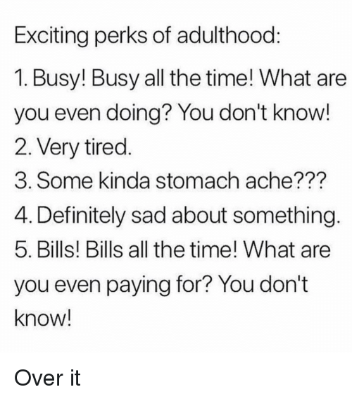 stomach ache: Exciting perks of adulthood  1. Busy! Busy all the time! What are  you even doing? You don't know!  2. Very tired  3. Some kinda stomach ache???  4. Definitely sad about something  5. Bills! Bills all the time! What are  you even paying for? You don't  know! Over it