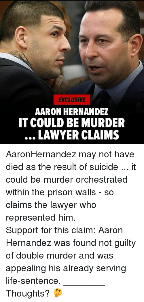 Aaron Hernandez, Lawyer, and Life: EXCLUSIVE  AARON HERNANDEZ  IT COULD BE MURDER  LAWYER CLAIMS AaronHernandez may not have died as the result of suicide ... it could be murder orchestrated within the prison walls - so claims the lawyer who represented him. ________ Support for this claim: Aaron Hernandez was found not guilty of double murder and was appealing his already serving life-sentence. ________ Thoughts? 🤔