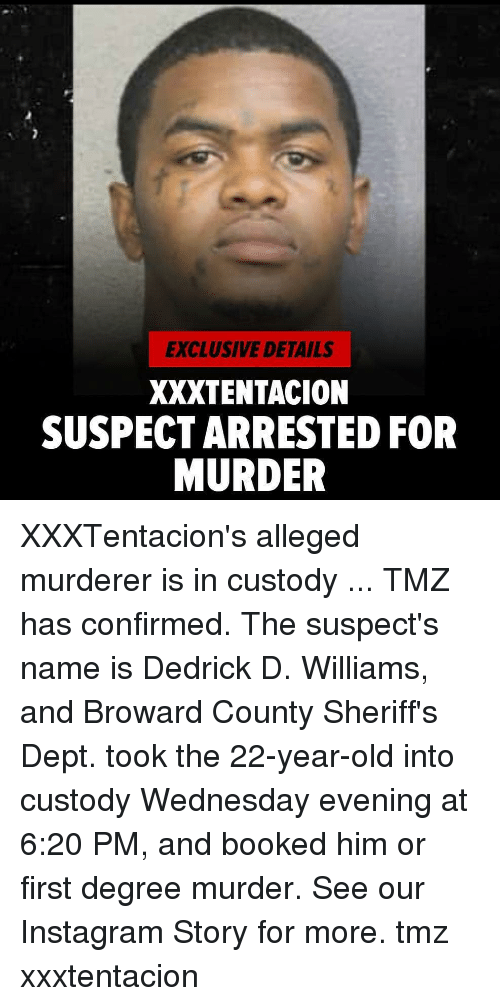 Instagram, Memes, and Wednesday: EXCLUSIVE DETAILS  XXXTENTACION  SUSPECT ARRESTED FOR  MURDER XXXTentacion's alleged murderer is in custody ... TMZ has confirmed. The suspect's name is Dedrick D. Williams, and Broward County Sheriff's Dept. took the 22-year-old into custody Wednesday evening at 6:20 PM, and booked him or first degree murder. See our Instagram Story for more. tmz xxxtentacion