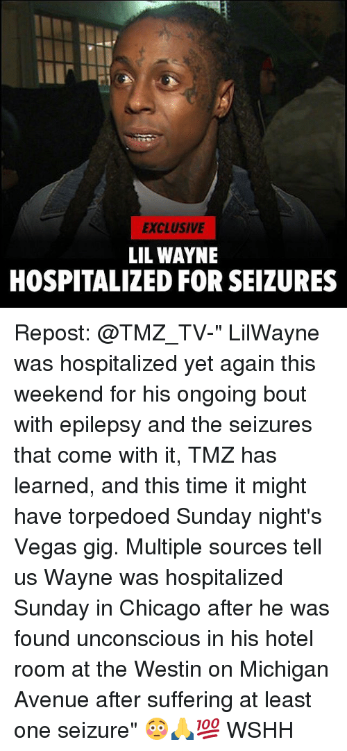 "Chicago, Lil Wayne, and Memes: EXCLUSIVE  LIL WAYNE  HOSPITALIZED FOR SEIZURES Repost: @TMZ_TV-"" LilWayne was hospitalized yet again this weekend for his ongoing bout with epilepsy and the seizures that come with it, TMZ has learned, and this time it might have torpedoed Sunday night's Vegas gig. Multiple sources tell us Wayne was hospitalized Sunday in Chicago after he was found unconscious in his hotel room at the Westin on Michigan Avenue after suffering at least one seizure"" 😳🙏💯 WSHH"