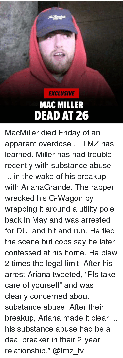"Friday, Mac Miller, and Memes: EXCLUSIVE  MAC MILLER  DEAD AT 26 MacMiller died Friday of an apparent overdose ... TMZ has learned. Miller has had trouble recently with substance abuse ... in the wake of his breakup with ArianaGrande. The rapper wrecked his G-Wagon by wrapping it around a utility pole back in May and was arrested for DUI and hit and run. He fled the scene but cops say he later confessed at his home. He blew 2 times the legal limit. After his arrest Ariana tweeted, ""Pls take care of yourself"" and was clearly concerned about substance abuse. After their breakup, Ariana made it clear ... his substance abuse had be a deal breaker in their 2-year relationship."" @tmz_tv"