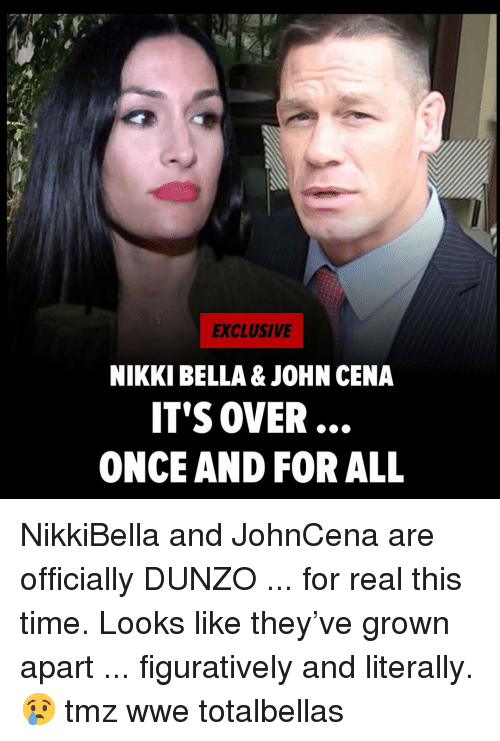 figuratively: EXCLUSIVE  NIKKI BELLA & JOHN CENA  IT'S OVER  ONCE AND FOR ALL NikkiBella and JohnCena are officially DUNZO ... for real this time. Looks like they've grown apart ... figuratively and literally. 😢 tmz wwe totalbellas