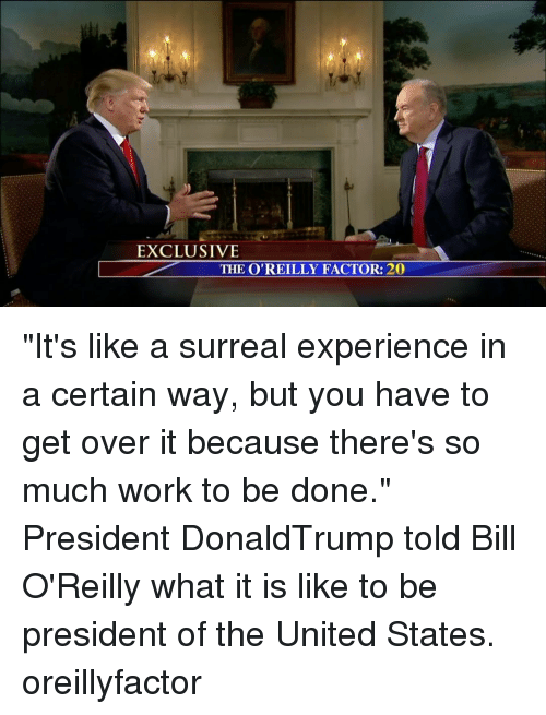 "Bill O'Reilly: EXCLUSIVE  THE O'REILLY FACTOR: 20 ""It's like a surreal experience in a certain way, but you have to get over it because there's so much work to be done."" President DonaldTrump told Bill O'Reilly what it is like to be president of the United States. oreillyfactor"