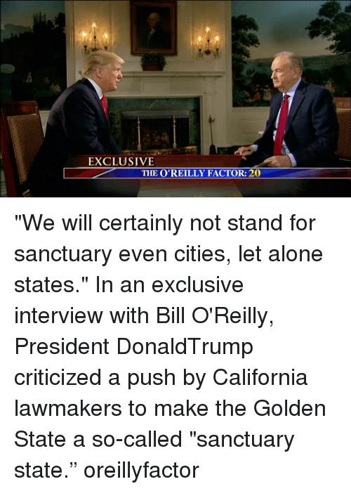 "Bill O'Reilly: EXCLUSIVE  THE O'REILLY FACTOR: 20 ""We will certainly not stand for sanctuary even cities, let alone states."" In an exclusive interview with Bill O'Reilly, President DonaldTrump criticized a push by California lawmakers to make the Golden State a so-called ""sanctuary state."" oreillyfactor"