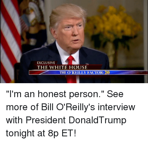 "Bill O'Reilly: EXCLUSIVE  THE WHITE HOUSE  THE O'REILLY FACTOR: 20 ""I'm an honest person."" See more of Bill O'Reilly's interview with President DonaldTrump tonight at 8p ET!"
