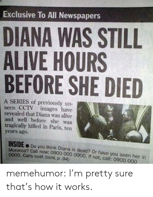 Alive, Have You Seen Her, and Tumblr: Exclusive To All Newspapers  DIANA WAS STILL  ALIVE HOURS  BEFORE SHE DIED  A SERIES of previously un-  seen CCTV images have  revealed that Diana was alive  and well before she was  tragically killed in Paris, ten  years agoO.  INSIDE Do you think Diana is dead? Or have you seen her in  Morocco? Cali now: 0900 000 0000. If not, call: 0900 000  0000. Calls cost (cont. p.94) memehumor:  I'm pretty sure that's how it works.