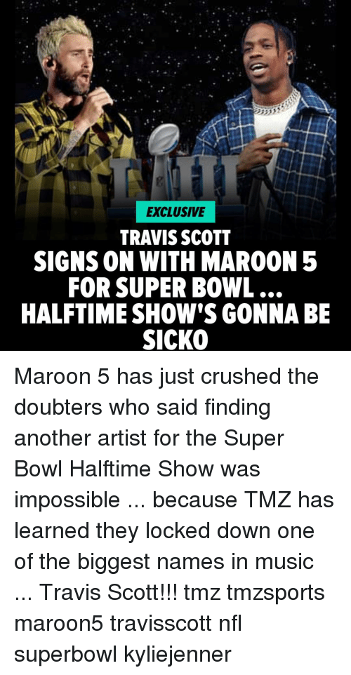 Memes, Music, and Nfl: EXCLUSIVE  TRAVIS SCOTT  SIGNS ON WITH MAROON 5  FOR SUPER BOWL  HALFTIME SHOW'S GONNABE  SICKO Maroon 5 has just crushed the doubters who said finding another artist for the Super Bowl Halftime Show was impossible ... because TMZ has learned they locked down one of the biggest names in music ... Travis Scott!!! tmz tmzsports maroon5 travisscott nfl superbowl kyliejenner