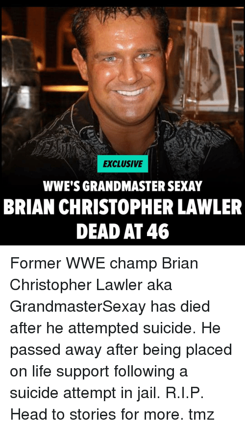 Head, Jail, and Life: EXCLUSIVE  WWE'S GRANDMASTER SEXAY  BRIAN CHRISTOPHER LAWLER  DEAD AT 46 Former WWE champ Brian Christopher Lawler aka GrandmasterSexay has died after he attempted suicide. He passed away after being placed on life support following a suicide attempt in jail. R.I.P. Head to stories for more. tmz