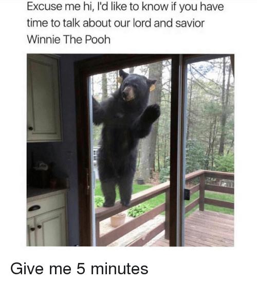 Memes, Winnie the Pooh, and Time: Excuse me hi, I'd like to know if you have  time to talk about our lord and savior  Winnie The Pooh Give me 5 minutes