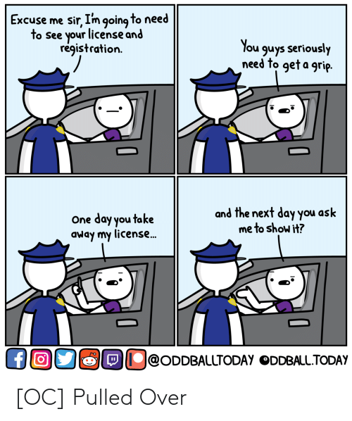 Ask, Next, and One: Excuse me sir, I'm going to need  to see your license and  registration.  ou guys seriously  need to geta grip.  One day you take  away my license..  and the next day you ask  me to show it?  !@ODDBALLTODAy。DDBALLTODAy [OC] Pulled Over