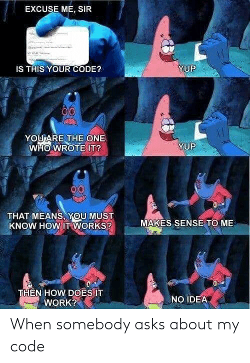 Work, Asks, and How: EXCUSE ME, SIR  YUP  IS THIS YOUR CODE?  YOU ARE THE ONE  WHO WROTE IT?  YUP  THAT MEANS, YOU MUST  KNOW HOW IT WORKS?  MAKES SENSE TO ME  THEN HOW DOES IT  WORK?  NO IDEA When somebody asks about my code