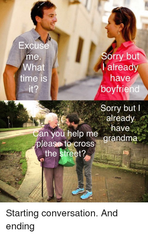 what time is: Excuse  me  What  time is  Sorry but  I already  have  boyfriend  Sorry butI  already  an you help me  grandma  grandma  please to cross  the street? Starting conversation. And ending