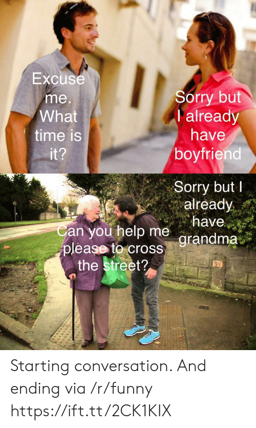 what time is: Excuse  me  What  time is  Sorry but  I already  have  boyfriend  Sorry butI  already  an you help me  grandma  grandma  please to cross  the street? Starting conversation. And ending via /r/funny https://ift.tt/2CK1KIX