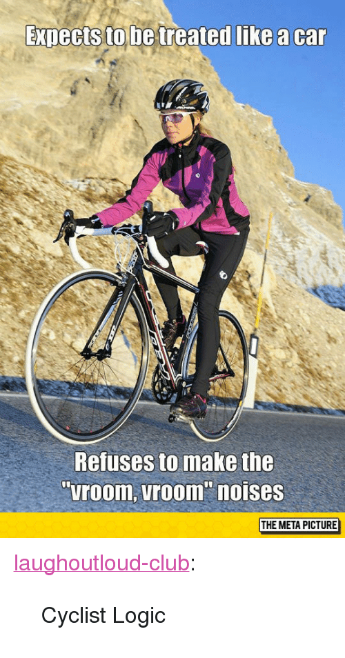 """Club, Logic, and Tumblr: ExDects to be treated like a car  Refuses to make the  """"room, vroom"""" noises  THE META PICTURE <p><a href=""""http://laughoutloud-club.tumblr.com/post/154737249004/cyclist-logic"""" class=""""tumblr_blog"""">laughoutloud-club</a>:</p>  <blockquote><p>Cyclist Logic</p></blockquote>"""