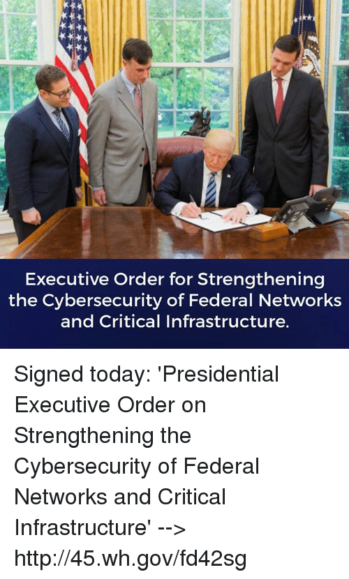 Http, Today, and Executive Order: Executive Order for Strengthening  the Cybersecurity of Federal Networks  and Critical Infrastructure. Signed today: 'Presidential Executive Order on Strengthening the Cybersecurity of Federal Networks and Critical Infrastructure' --> http://45.wh.gov/fd42sg