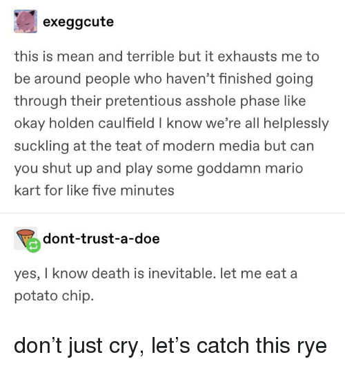Doe, Mario Kart, and Pretentious: exeggcute  this is mean and terrible but it exhausts me to  be around people who haven't finished going  through their pretentious asshole phase like  okay holden caulfield I know we're all helplesslyy  suckling at the teat of modern media but can  you shut up and play some goddamn mario  kart for like five minutes  dont-trust-a-doe  yes, I know death is inevitable. let me eat a  potato chip.
