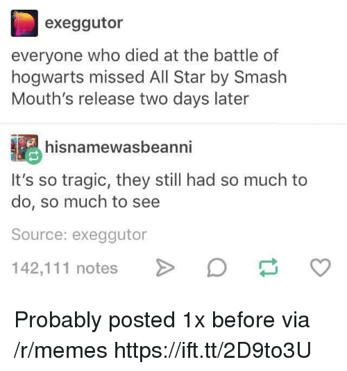 All Star, Memes, and Smashing: exeggutor  everyone who died at the battle of  hogwarts missed All Star by Smash  Mouth's release two days later  hisnamewasbeanni  It's so tragic, they still had so much to  do, so much to see  Source: exeggutor  142,111 notesD Probably posted 1x before via /r/memes https://ift.tt/2D9to3U