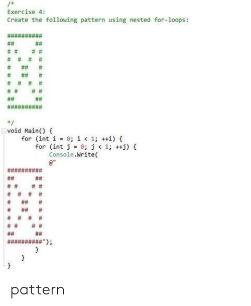 Exercise, The Following, and Create: Exercise 4:  Create the following pattern using nested for-loops:  void Main() (  for (int i 0;  í < 1; ++i) {  for (int j =0; j < 1; ++j) {  Console.Write( pattern