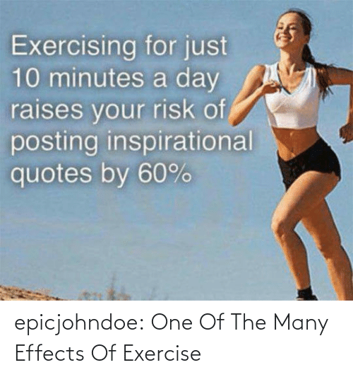 risk: Exercising for just  10 minutes a day  raises vour risk of  posting inspirational  quotes by 60% epicjohndoe:  One Of The Many Effects Of Exercise