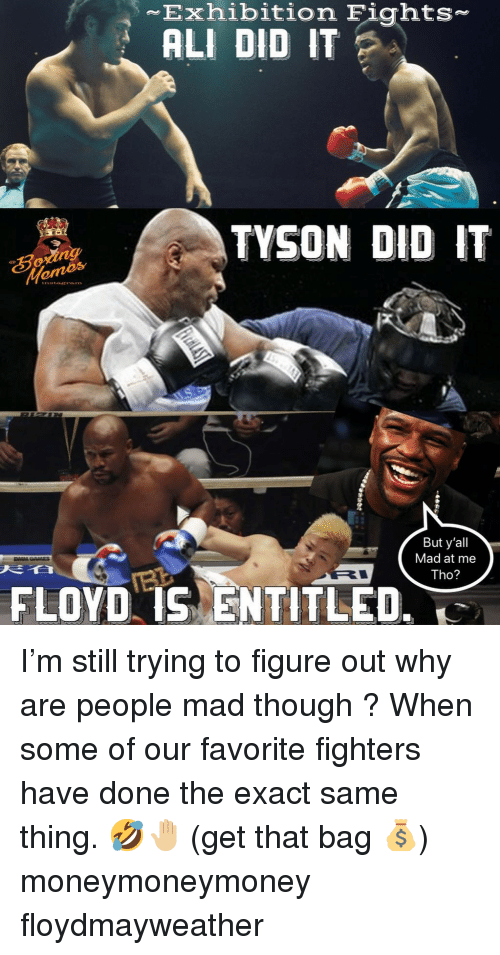 Ali, Memes, and Mad: Exhibition Fights-  ALI DID IT  TYSON DID IT  But y'all  Mad at me  Tho?  FLOYD IS ENTITLED. I'm still trying to figure out why are people mad though ? When some of our favorite fighters have done the exact same thing. 🤣🤚🏼 (get that bag 💰) moneymoneymoney floydmayweather