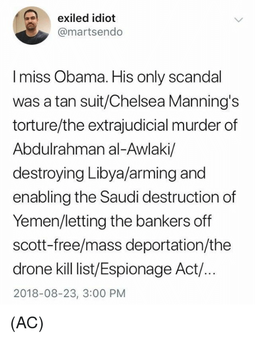 yemen: exiled idiot  @martsendo  I miss Obama. His only scandal  was a tan suit/Chelsea Manning's  torture/the extrajudicial murder of  Abdulrahman al-Awlaki/  destroying Libya/arming and  enabling the Saudi destruction of  Yemen/letting the bankers off  scott-free/mass deportation/the  drone kill ist/Espionage Act/.  2018-08-23, 3:00 PM (AC)