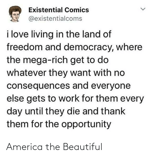 Democracy: Existential Comics  @existentialcoms  i love living in the land of  freedom and democracy, where  the mega-rich get to do  whatever they want with no  consequences and everyone  else gets to work for them every  day until they die and thank  them for the opportunity America the Beautiful