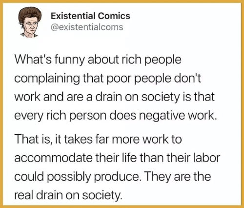 labor: Existential Comics  @existentialcoms  What's funny about rich people  complaining that poor people don't  work and are a drain on society is that  every rich person does negative work.  That is, it takes far more work to  accommodate their life than their labor  could possibly produce. They are the  real drain on society.
