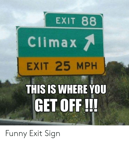 Funny, You, and Sign: EXIT 88  Climax  EXIT 25 MPH  THIS IS WHERE YOU  GET OFF !!! Funny Exit Sign