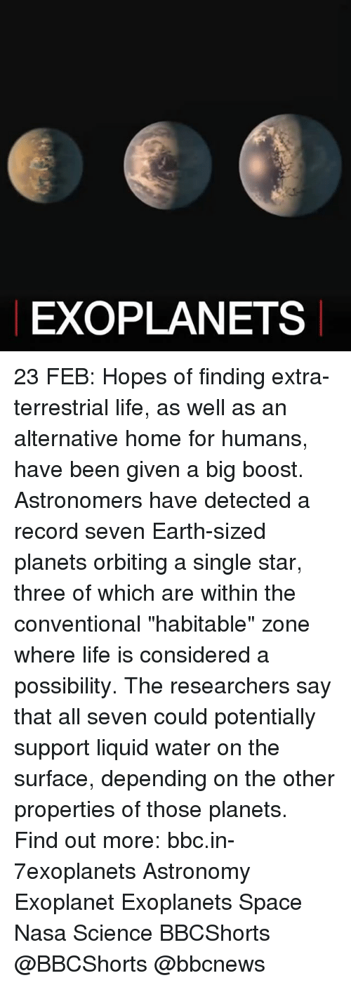 """Considence: EXO PLANETS 23 FEB: Hopes of finding extra-terrestrial life, as well as an alternative home for humans, have been given a big boost. Astronomers have detected a record seven Earth-sized planets orbiting a single star, three of which are within the conventional """"habitable"""" zone where life is considered a possibility. The researchers say that all seven could potentially support liquid water on the surface, depending on the other properties of those planets. Find out more: bbc.in-7exoplanets Astronomy Exoplanet Exoplanets Space Nasa Science BBCShorts @BBCShorts @bbcnews"""