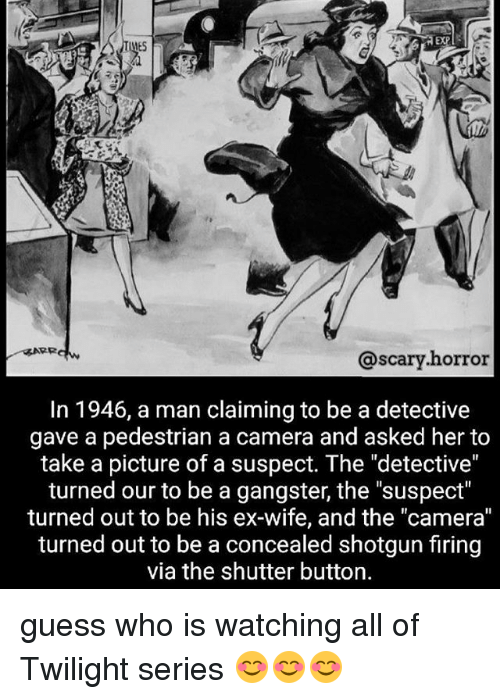 """Memes, Camera, and Guess: EXP  ES  @scary.horror  @scary.horror  In 1946, a man claiming to be a detective  gave a pedestrian a camera and asked her to  take a picture of a suspect. The """"detective""""  turned our to be a gangster, the """"suspect""""  turned out to be his ex-wife, and the """"camera""""  turned out to be a concealed shotgun firing  via the shutter button. guess who is watching all of Twilight series 😊😊😊"""