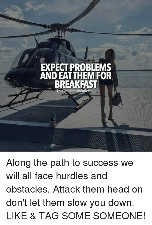 Head, Memes, and Breakfast: EXPECT PROBLEMS  AND EAT THEM FOR  BREAKFAST  TheGentlemensRulebook Along the path to success we will all face hurdles and obstacles. Attack them head on don't let them slow you down. LIKE & TAG SOME SOMEONE!