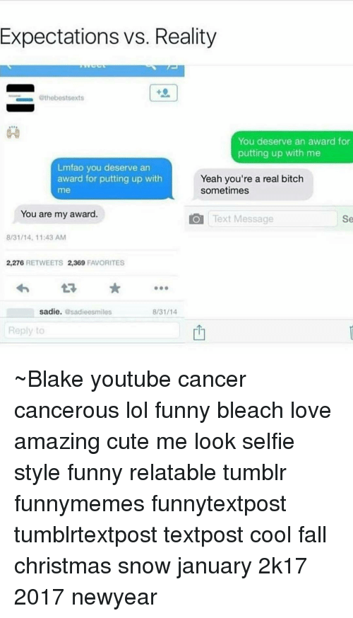 Memes, 🤖, and Blake: Expectations vs. Reality  Othebestsexts  You deserve an award for  putting up with me  Lmfao you deserve an  award for putting up with  Yeah you're a real bitch  sometimes  me  You are my award  O Text Message  8/31/14, 11:43 AM  2,276 RETWEETS 2,369  FAVORITES  8/31/14  sadie  asadieesmiles  Reply to ~Blake youtube cancer cancerous lol funny bleach love amazing cute me look selfie style funny relatable tumblr funnymemes funnytextpost tumblrtextpost textpost cool fall christmas snow january 2k17 2017 newyear