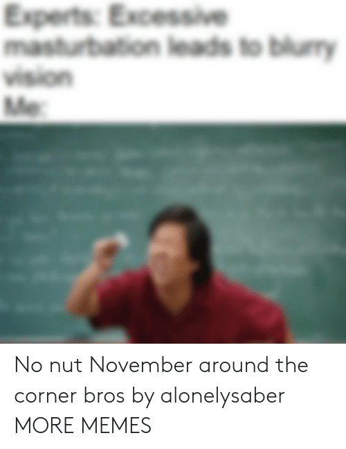 Dank, Memes, and Target: Experts: Excessive  masturbation leads to blumy  vision  Me No nut November around the corner bros by alonelysaber MORE MEMES