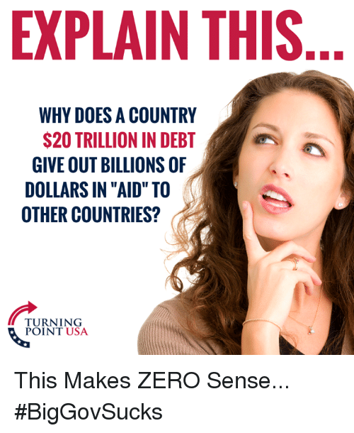 "Memes, Zero, and 🤖: EXPLAIN THIS  WHY DOES A COUNTRY  $20 TRILLION IN DEBT  GIVE OUT BILLIONS OF  DOLLARS IN ""AID"" TO  OTHER COUNTRIES?  PORNTNSA  POINT USA This Makes ZERO Sense... #BigGovSucks"