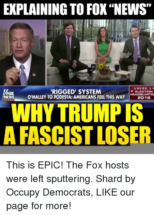 """shard: EXPLAINING TO FOX""""NEWS""""  AMERICA'S  RIGGED SYSTEM  ELECTION  FOX  O'MALLEY TO PODESTA: AMERICANS FEEL THIS HEADQUARTER  WAY  2016  NEWS  WHYTRUMPIS  A FASCIST LOSER This is EPIC! The Fox hosts were left sputtering.   Shard by Occupy Democrats, LIKE our page for more!"""
