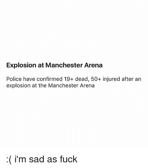 Police, Fuck, and Manchester: Explosion at Manchester Arena  Police have confirmed 19+ dead, 50+ injured after an  explosion at the Manchester Arena :( i'm sad as fuck