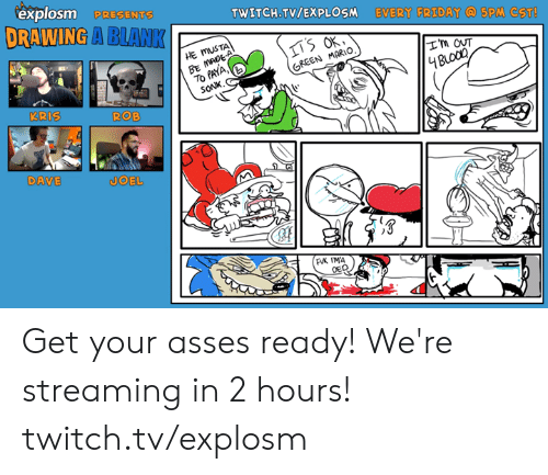 Dank, Friday, and Twitch: explosm PRESENTS  DRAWING A BLANK  TWITCH.TV/EXPLOSM EVERY FRIDAY 5PM CST!  HE MUSTA  BE MADEA  7O PAYA,  SONK,  I'm oUT  GREEN MARIO,  4BLoCo  KRIS  ROB  DAVE  JOEL  FK IMA  OED Get your asses ready! We're streaming in 2 hours! twitch.tv/explosm