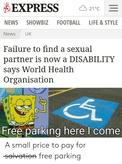 Uk News: EXPRESS  21°C  NEWS SHOWBIZ  FOOTBALL  LIFE & STYLE  UK  News  Failure to find a sexual  partner is now a DISABILITY  says World Health  Organisation  Free parking here I come A small price to pay for s̶a̶l̶v̶a̶t̶i̶o̶n̶ free parking
