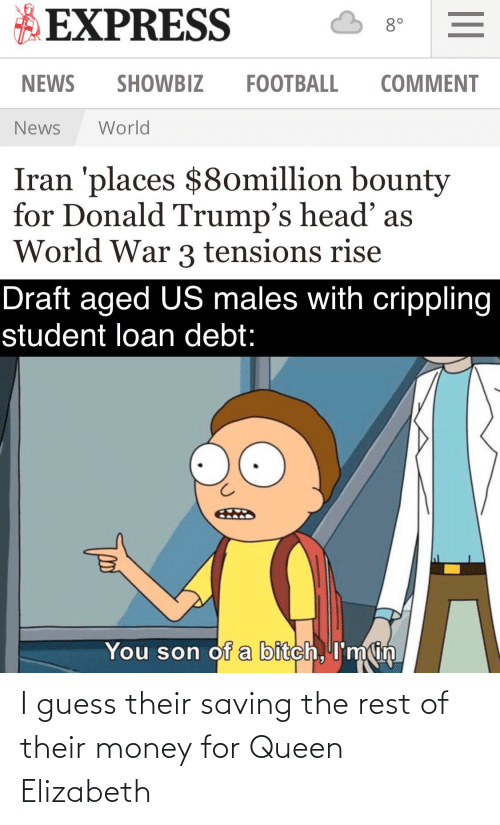 student loan: EXPRESS  8°  NEWS  SHOWBIZ  FOOTBALL  COMMENT  World  News  Iran 'places $8omillion bounty  for Donald Trump's head' as  World War 3 tensions rise  Draft aged US males with crippling  student loan debt:  You son of a bitch, I'm in I guess their saving the rest of their money for Queen Elizabeth