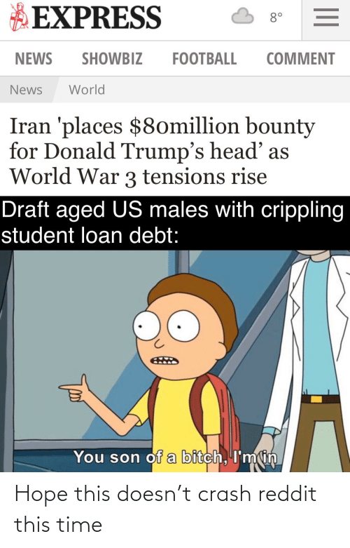 student loan: EXPRESS  8°  NEWS  SHOWBIZ  FOOTBALL  COMMENT  World  News  Iran 'places $8omillion bounty  for Donald Trump's head' as  World War 3 tensions rise  Draft aged US males with crippling  student loan debt:  You son of a bitch, I'm in Hope this doesn't crash reddit this time