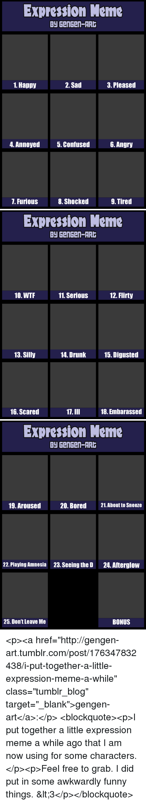 "Bored, Drunk, and Funny: Expression Meme  Py GenGen-AR  1. Happy  2. Sad  3. Pleased  4. Annoyed  5. Confused6. Angry  7. Furious  8. Shocked  9. Tired   Expression Meme  Py GenGen-AR  10. WTF  11. SeriouS  12. Flirty  13. Silly  14. Drunk  15. Digusted  16. Scared  17.III  18. Embarassed   Expression Meme  Py GenGen-AR  19. Aroused  20. Bored  21.About to Sneeze  22. Playing Amnesia  23. Seeing the D  24. Afterglow  25. Don't Leave Me  BONUS <p><a href=""http://gengen-art.tumblr.com/post/176347832438/i-put-together-a-little-expression-meme-a-while"" class=""tumblr_blog"" target=""_blank"">gengen-art</a>:</p>  <blockquote><p>I put together a little expression meme a while ago that I am now using for some characters.</p><p>Feel free to grab. I did put in some awkwardly funny things. <3</p></blockquote>"