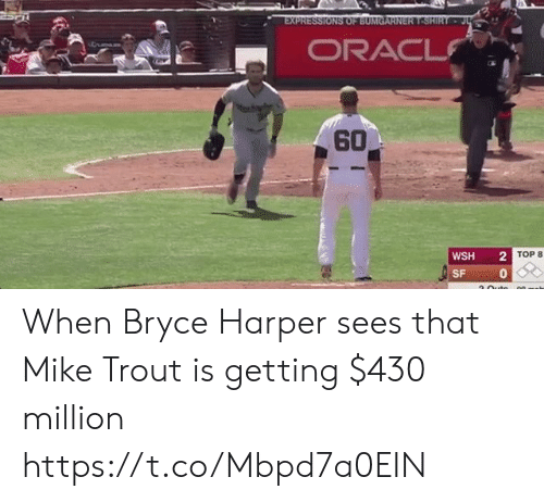 Memes, Bryce Harper, and 🤖: EXPRESSIONS OF BUMGARN ERT-SHIRT . J  ORAC  60  WSH2  0  TOP 8  SF When Bryce Harper sees that Mike Trout is getting $430 million https://t.co/Mbpd7a0EIN