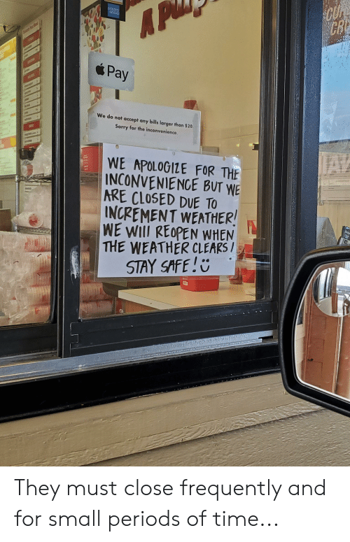 Sorry, Inconvenience, and The Weather: EXPRSS  CRE  AP  B  Pay  We do not accept any bills larger than $20  Sorry for the inconvenience  WE APOLOGIZE FOR THE  INCONVENIENCE BUT WE  ARE CLOSED DUE TO  INCREMENT WEATHER!  WE WIII REOPEN WHEN  THE WEATHER CLEARS /  STAY SAFE!  Natur  www.dcassa They must close frequently and for small periods of time...