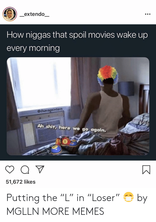 """Dank, Memes, and Movies: extendo  How niggas that spoil movies wake up  every morning  @dsavageintern  Ah shit, here we go again.  51,672 likes Putting the """"L"""" in """"Loser"""" 😷 by MGLLN MORE MEMES"""