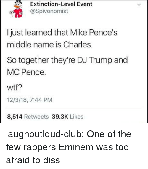 Club, Diss, and Eminem: Extinction-Level Event  @Spivonomist  I just learned that Mike Pence's  middle name is Charles.  So together they're DJ Trump and  MC Pence.  wtf?  12/3/18, 7:44 PM  8,514 Retweets 39.3K Likes laughoutloud-club:  One of the few rappers Eminem was too afraid to diss