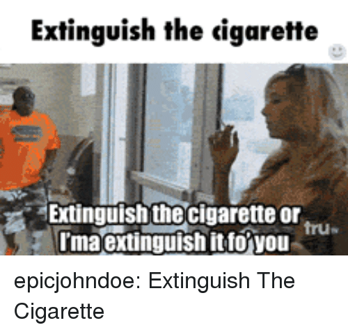 Tumblr, Blog, and Cigarette: Extinguish the igarette  Extinguish the cigarette or  maextinguish itto you  tru epicjohndoe:  Extinguish The Cigarette